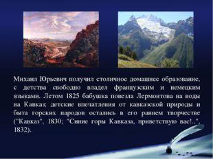 Михаил Юрьевич получил столичное домашнее образование, с детства свободно вла