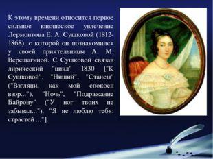 К этому времени относится первое сильное юношеское увлечение Лермонтова Е. А.