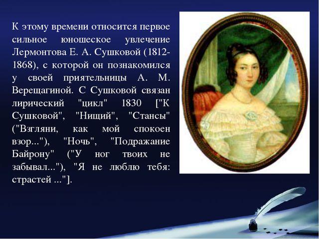 К этому времени относится первое сильное юношеское увлечение Лермонтова Е. А....