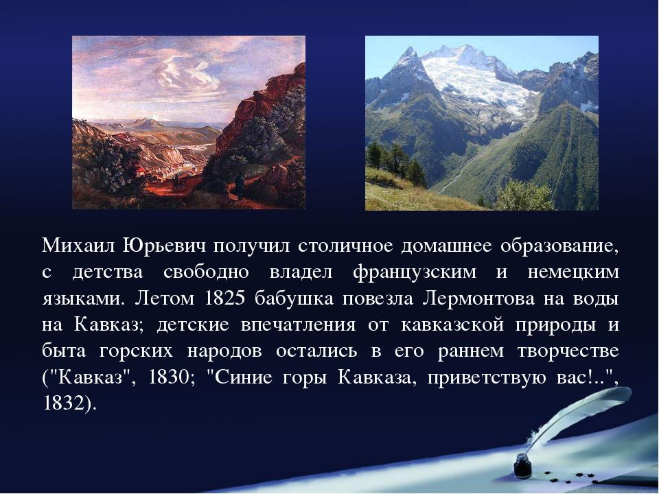 Михаил Юрьевич получил столичное домашнее образование, с детства свободно вла...