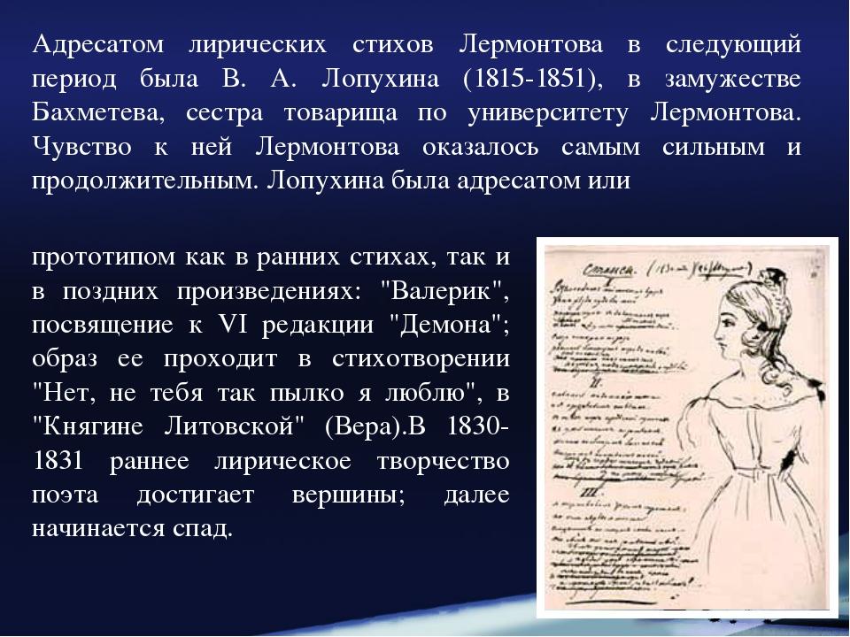 Адресатом лирических стихов Лермонтова в следующий период была В. А. Лопухина...