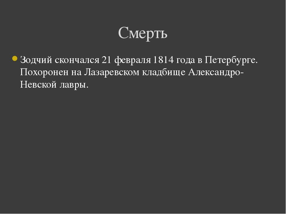 Зодчий скончался21 февраля1814годав Петербурге. Похоронен наЛазаревском...