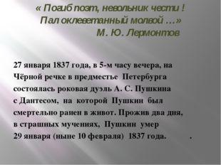 « Погиб поэт, невольник чести ! Пал оклеветанный молвой …» М. Ю. Лермонтов 27