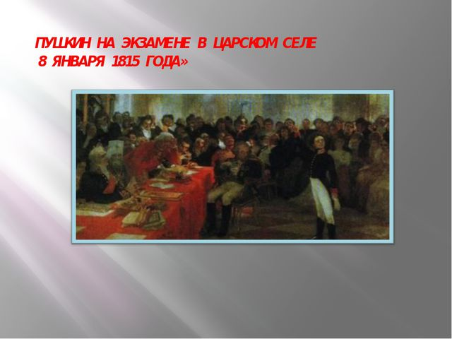 ПУШКИН НА ЭКЗАМЕНЕ В ЦАРСКОМ СЕЛЕ 8 ЯНВАРЯ 1815 ГОДА»