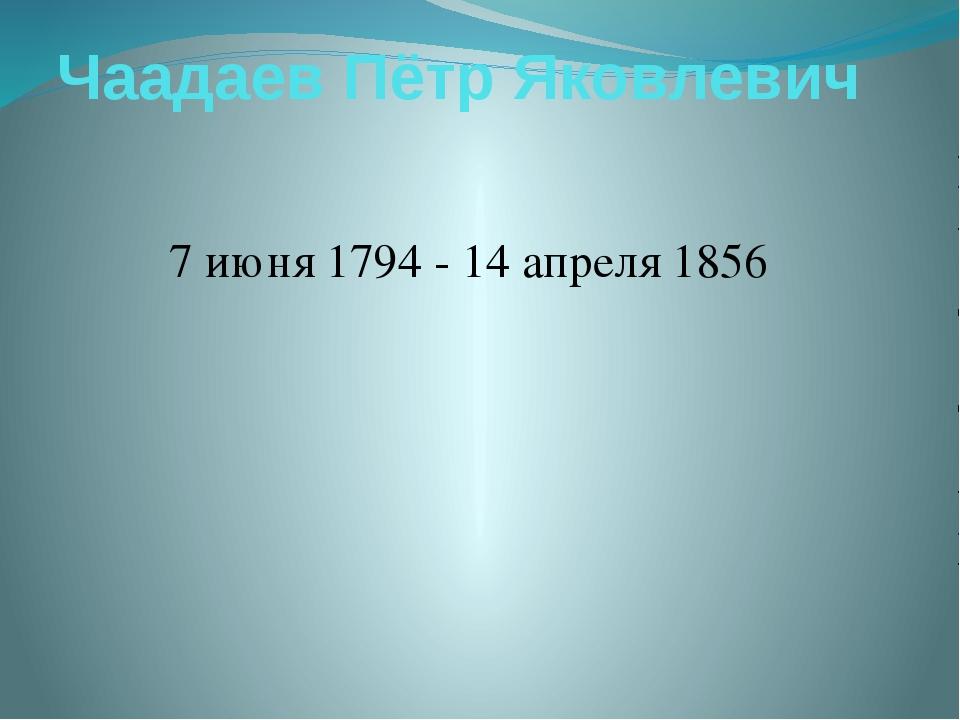 Чаадаев Пётр Яковлевич 7 июня 1794 - 14 апреля 1856