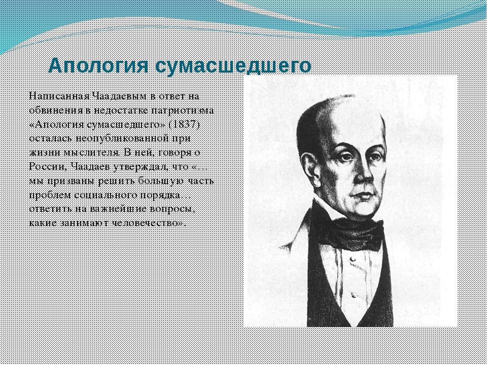 Апология сумасшедшего Написанная Чаадаевым в ответ на обвинения в недостатке...