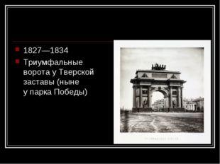 1827—1834 Триумфальные воротау Тверской заставы (ныне упарка Победы)
