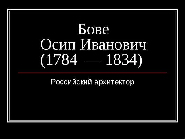 Бове Осип Иванович (1784—1834) Российский архитектор
