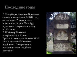 Последние годы В Петербурге здоровье Брюллова сильно пошатнулось. В 1849 году