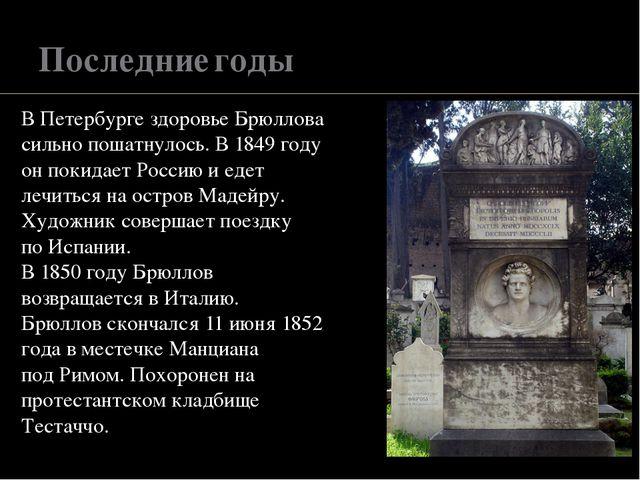 Последние годы В Петербурге здоровье Брюллова сильно пошатнулось. В 1849 году...