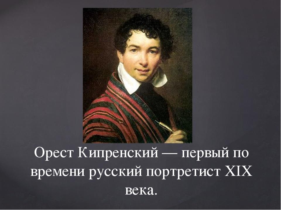 Орест Кипренский — первый по времени русский портретист XIX века.