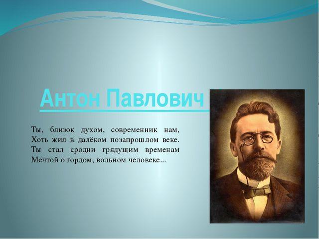 Антон Павлович Чехов Ты, близок духом, современник нам, Хоть жил в далёком по...
