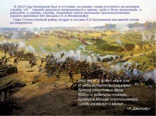 В 1812 году Батюшков был в отставке, но решил снова поступить на военную слу