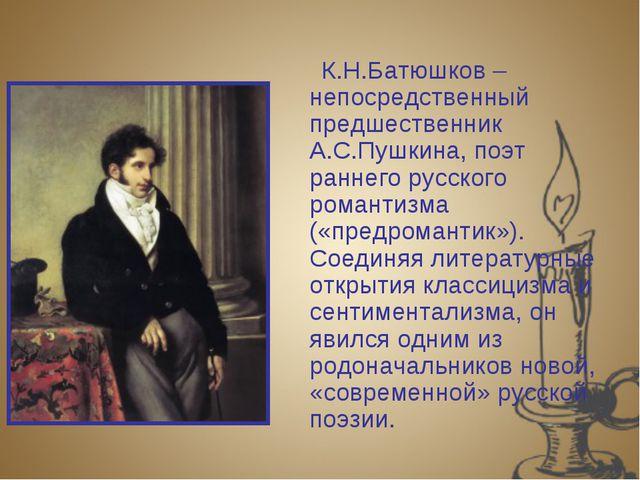 К.Н.Батюшков – непосредственный предшественник А.С.Пушкина, поэт раннего ру...