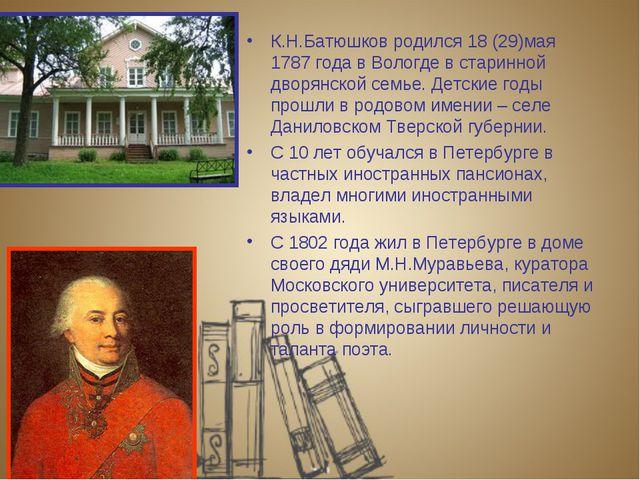 К.Н.Батюшков родился 18 (29)мая 1787 года в Вологде в старинной дворянской се...