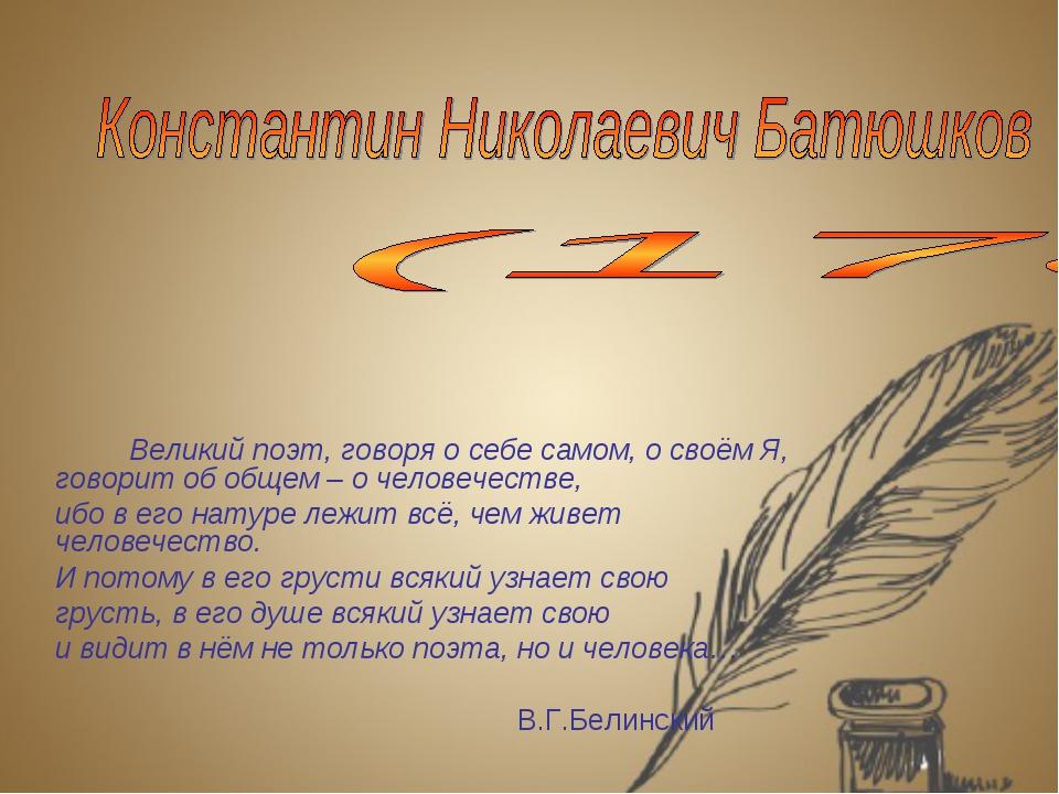 Великий поэт, говоря о себе самом, о своём Я, говорит об общем – о человечес...