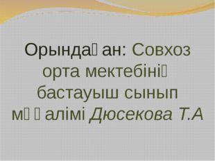 Орындаған: Совхоз орта мектебінің бастауыш сынып мұғалімі Дюсекова Т.А