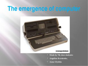 The emergence of computer Made by 7th class students: Angelina Kornienko, Ann
