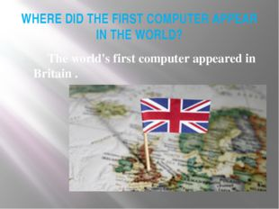 WHERE DID THE FIRST COMPUTER APPEAR IN THE WORLD? 	The world's first computer