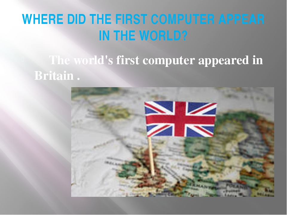 WHERE DID THE FIRST COMPUTER APPEAR IN THE WORLD? 	The world's first computer...