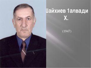 Шайхиев 1алвади Х. (1947)