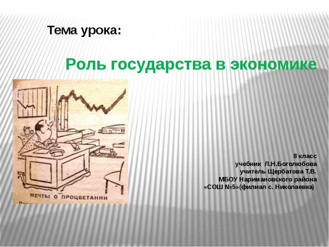 Роль государства в экономике 8 класс учебник Л.Н.Боголюбова учитель Щербатова...