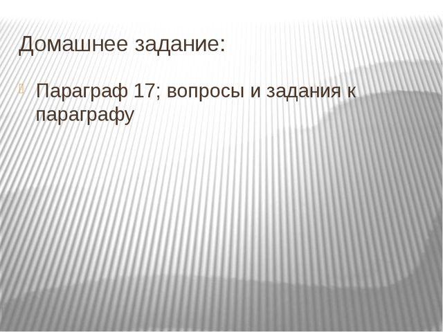Домашнее задание: Параграф 17; вопросы и задания к параграфу