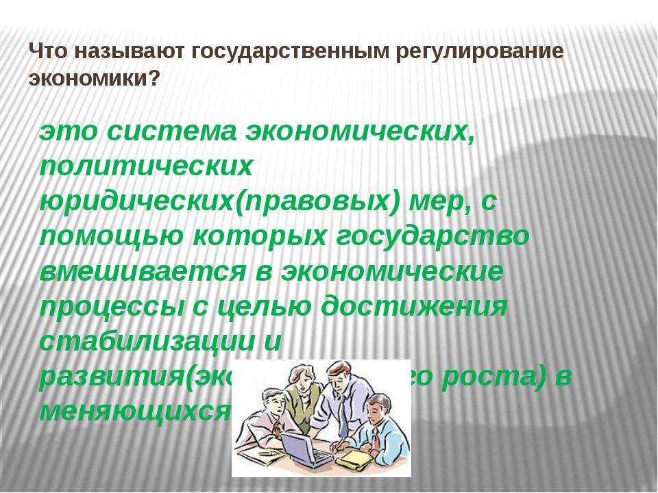 Что называют государственным регулирование экономики? это система экономическ...