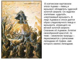 В осетинском нартовском эпосе Ацамаз – певец и музыкант, обладатель чудесной