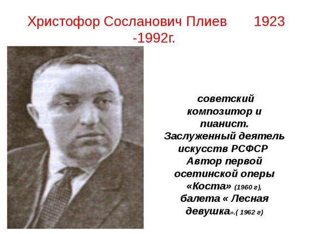 Христофор Сосланович Плиев 1923 -1992г. советский композитор и пианист. Заслу...