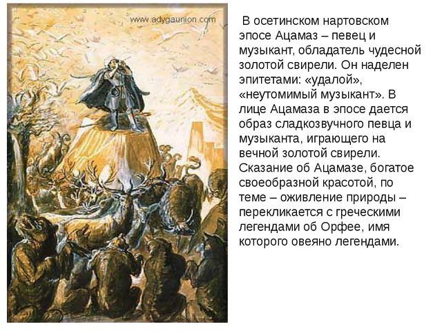 В осетинском нартовском эпосе Ацамаз – певец и музыкант, обладатель чудесной...
