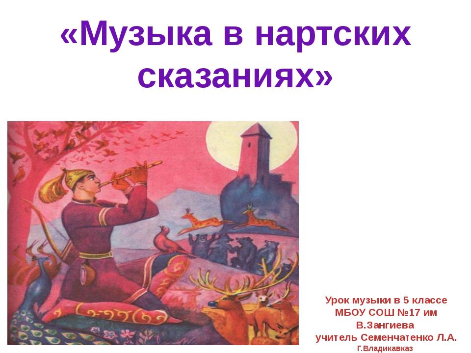 «Музыка в нартских сказаниях» Урок музыки в 5 классе МБОУ СОШ №17 им В.Зангие...