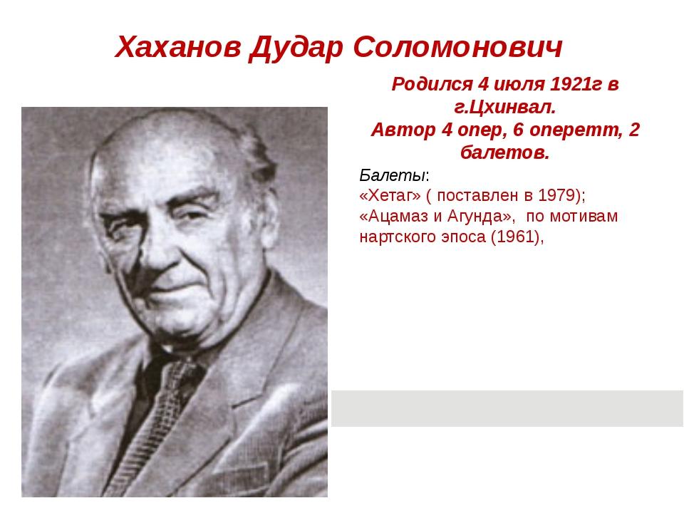 Хаханов Дудар Соломонович Балеты: «Хетаг»( поставлен в 1979); «Ацамаз и Агун...