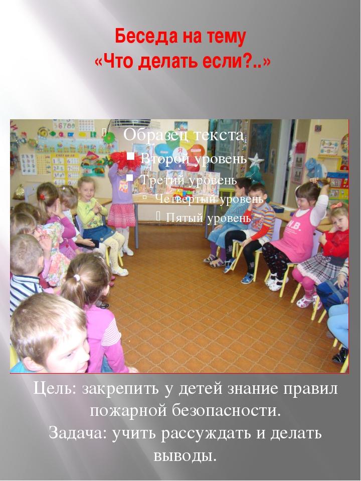 Беседа на тему «Что делать если?..» Цель: закрепить у детей знание правил пож...