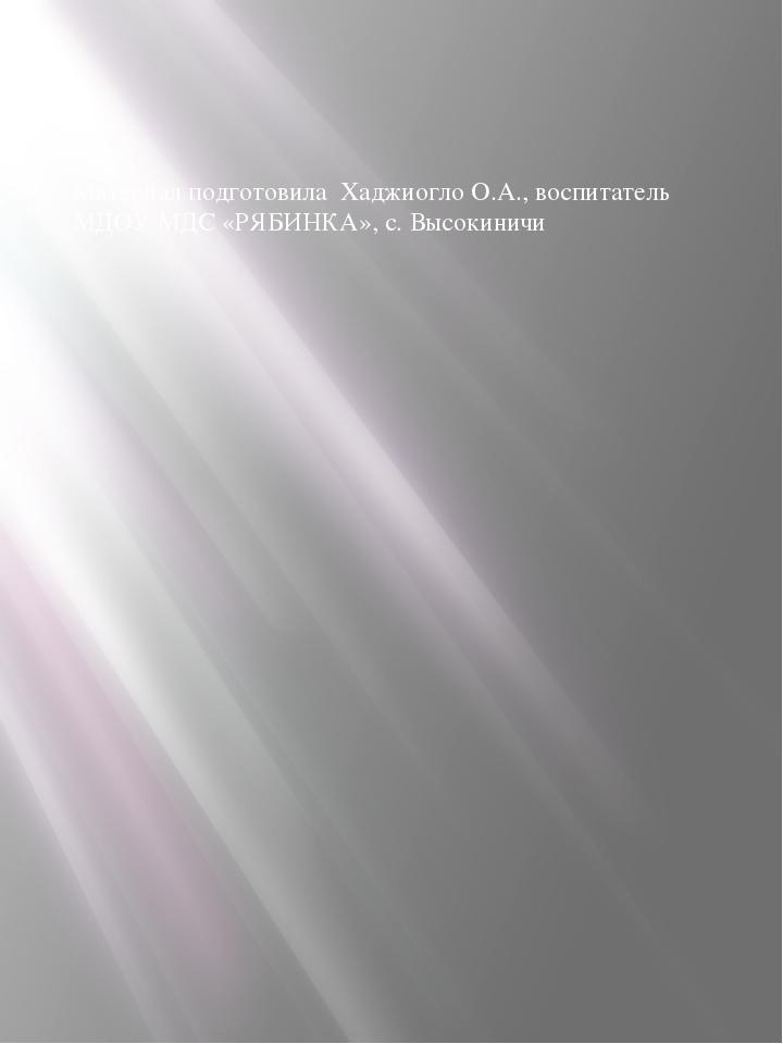 Материал подготовила Хаджиогло О.А., воспитатель МДОУ МДС «РЯБИНКА», с. Высок...