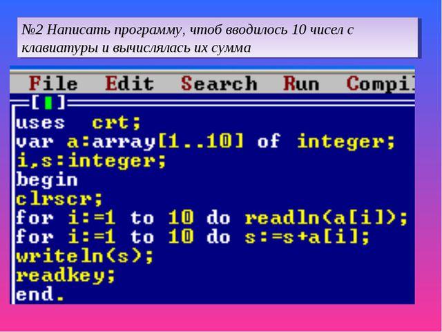 №2 Написать программу, чтоб вводилось 10 чисел с клавиатуры и вычислялась их...