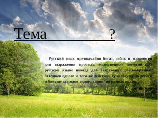 Тема ? Русский язык чрезвычайно богат, гибок и живописен для выражения прост