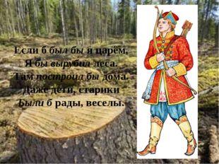 Если б был бы я царём, Я бы вырубил леса. Там построил бы дома. Даже дети, ст