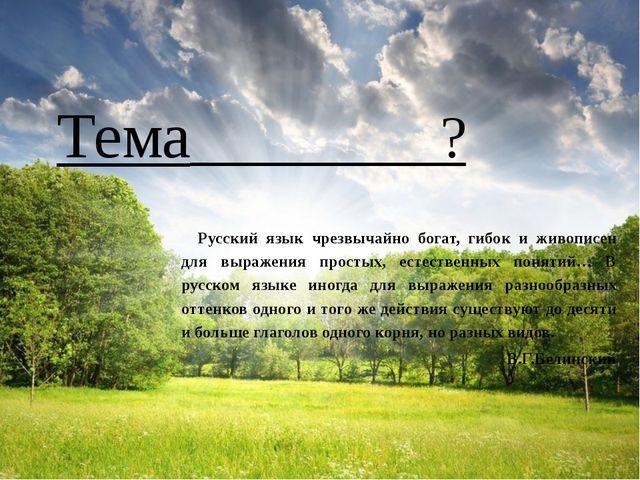 Тема ? Русский язык чрезвычайно богат, гибок и живописен для выражения прост...