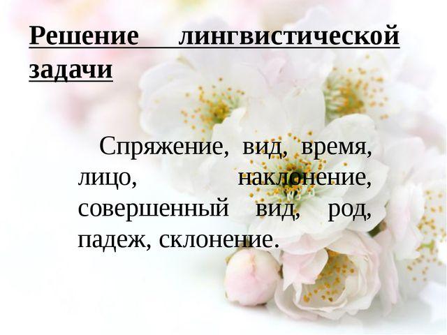 Решение лингвистической задачи Спряжение, вид, время, лицо, наклонение, сове...