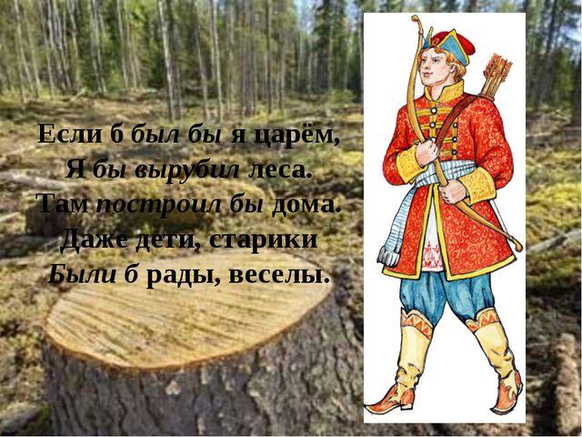 Если б был бы я царём, Я бы вырубил леса. Там построил бы дома. Даже дети, ст...