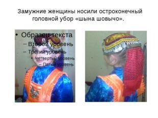 Замужние женщины носили остроконечный головной убор «шына шовычо».