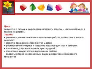 Цель: совместно с детьми и родителями изготовить поделку – цветок из бумаги,
