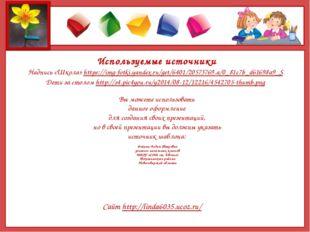 Используемые источники Надпись «Школа» https://img-fotki.yandex.ru/get/6401/2