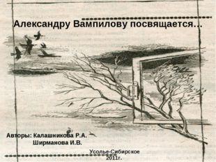 Александру Вампилову посвящается… Авторы: Калашникова Р.А. Ширманова И.В. Усо