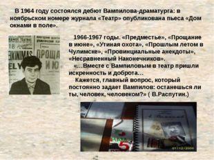 В 1964 году состоялся дебют Вампилова-драматурга: в ноябрьском номере журнал