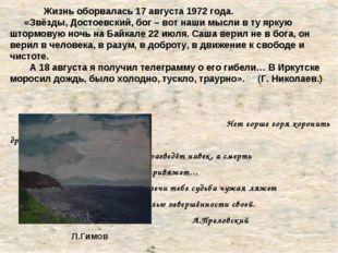 Жизнь оборвалась 17 августа 1972 года. «Звёзды, Достоевский, бог – вот наши