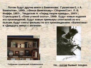 Потом будут другие книги о Вампилове: Гушанская Е. « А. Вампилов», 1990г. ;«