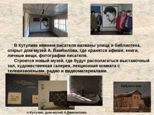 В Кутулике именем писателя названы улица и библиотека, открыт дом-музей А. В