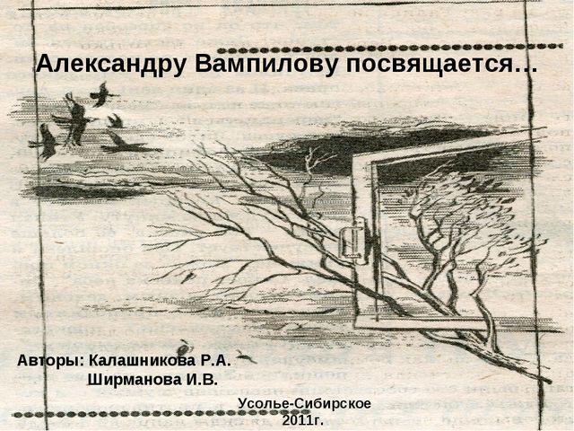 Александру Вампилову посвящается… Авторы: Калашникова Р.А. Ширманова И.В. Усо...